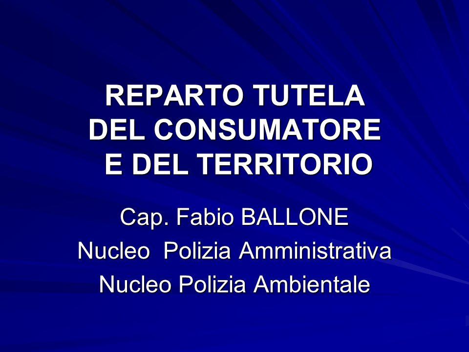 REPARTO TUTELA DEL CONSUMATORE E DEL TERRITORIO Cap. Fabio BALLONE Nucleo Polizia Amministrativa Nucleo Polizia Ambientale