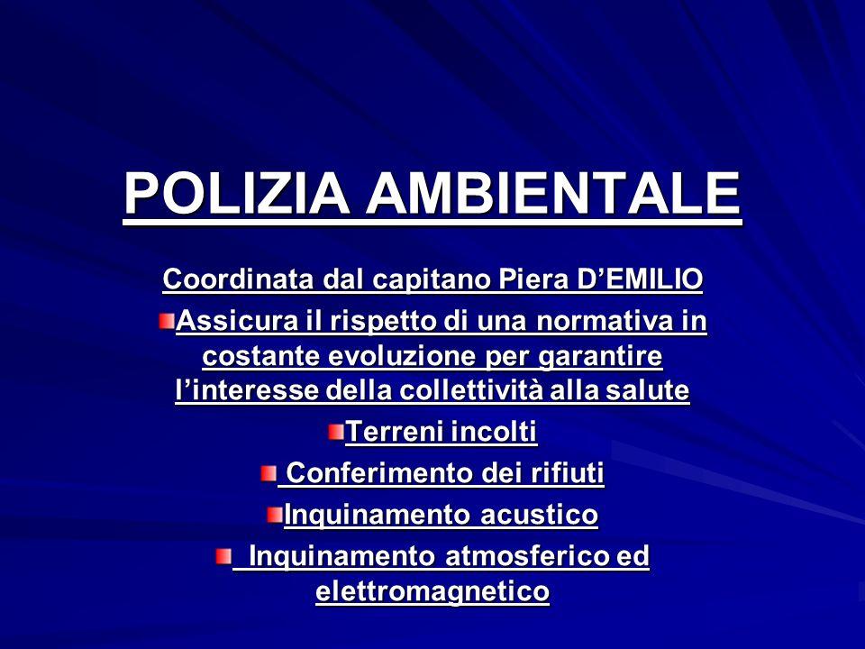 POLIZIA AMBIENTALE Coordinata dal capitano Piera DEMILIO Assicura il rispetto di una normativa in costante evoluzione per garantire linteresse della c