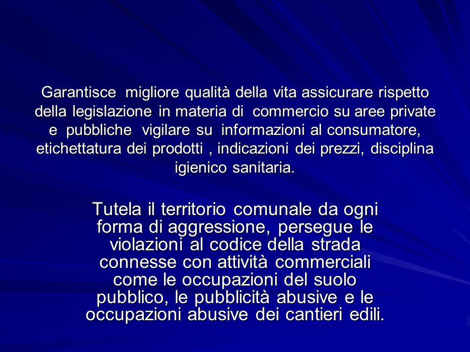 Garantisce migliore qualità della vita assicurare rispetto della legislazione in materia di commercio su aree private e pubbliche vigilare su informaz