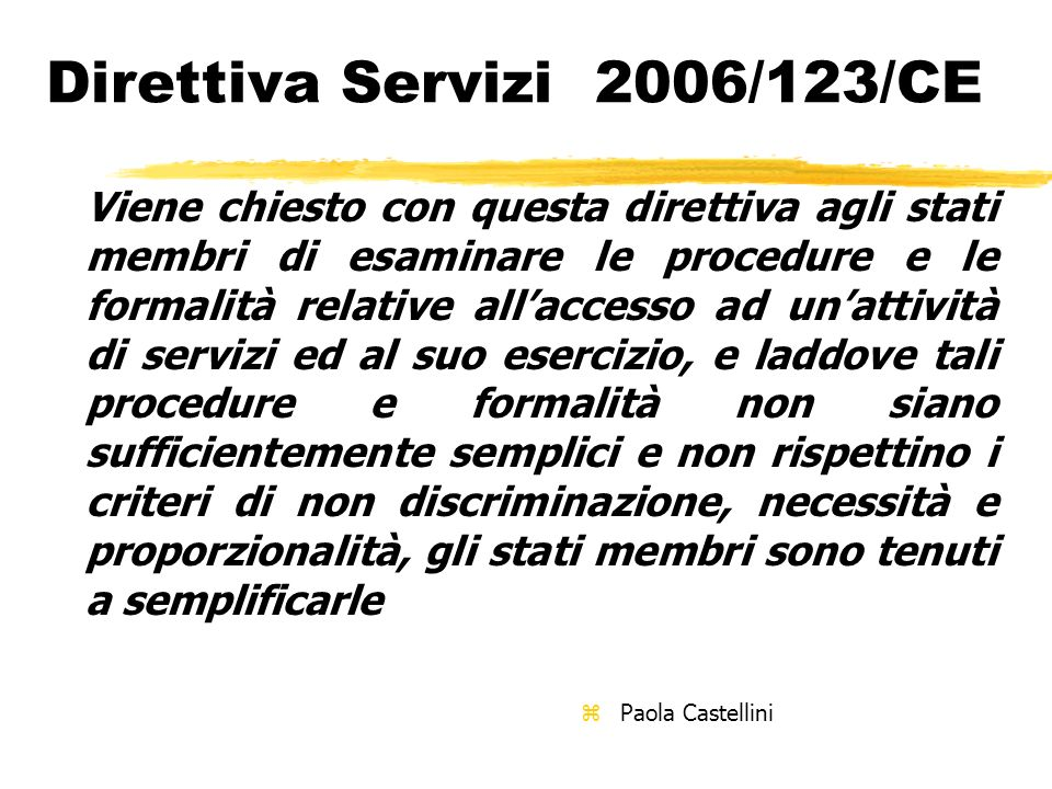 Direttiva Servizi 2006/123/CE Viene chiesto con questa direttiva agli stati membri di esaminare le procedure e le formalità relative allaccesso ad una