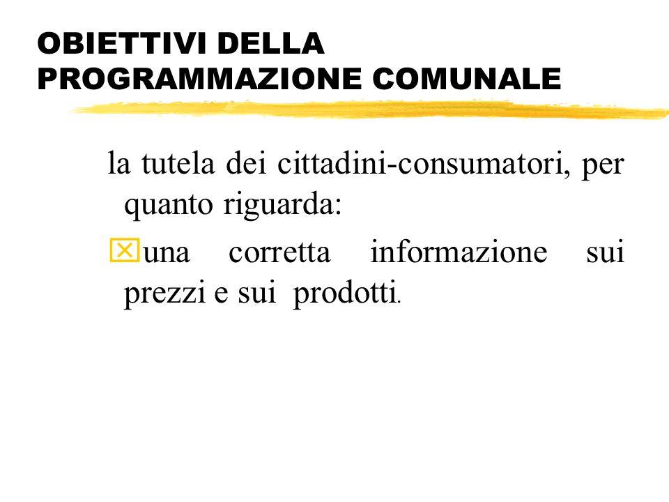OBIETTIVI DELLA PROGRAMMAZIONE COMUNALE la tutela dei cittadini-consumatori, per quanto riguarda: xuna corretta informazione sui prezzi e sui prodotti