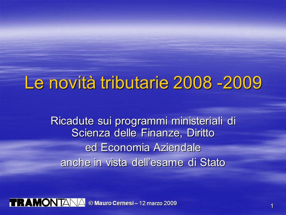 1 Le novità tributarie 2008 -2009 Ricadute sui programmi ministeriali di Scienza delle Finanze, Diritto ed Economia Aziendale anche in vista dellesame di Stato © Mauro Cernesi – 12 marzo 2009