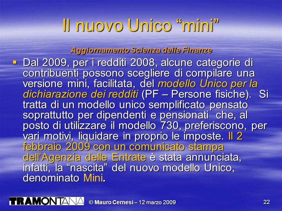 © Mauro Cernesi – 12 marzo 2009 22 Il nuovo Unico mini Aggiornamento Scienza delle Finanze Dal 2009, per i redditi 2008, alcune categorie di contribuenti possono scegliere di compilare una versione mini, facilitata, del modello Unico per la dichiarazione dei redditi (PF – Persone fisiche).