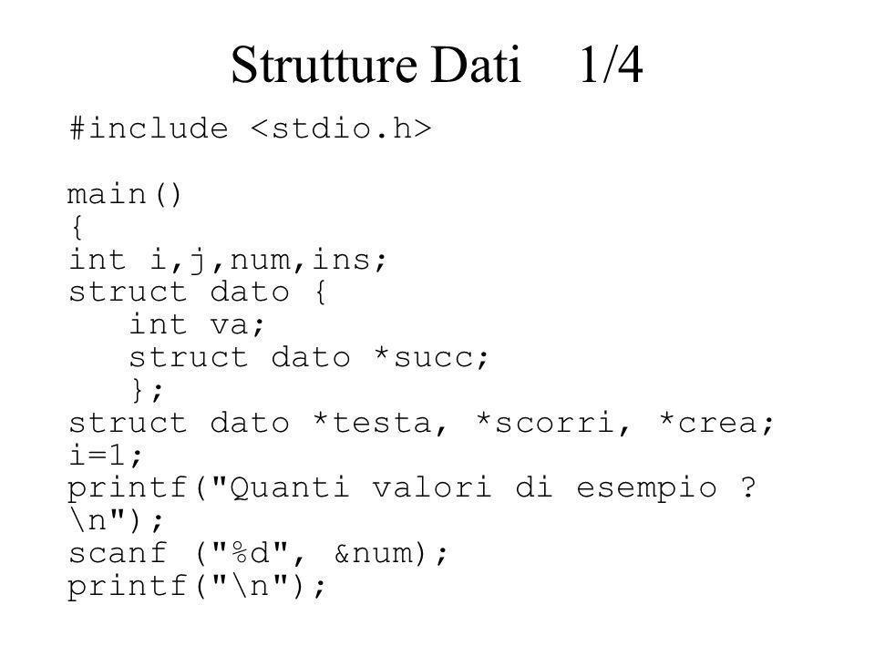 for (j=1; j<=num; j++) { if (j > 1) { crea = (struct dato *) malloc (sizeof (struct dato)); scorri = testa; while (scorri->succ != NULL) scorri=scorri->succ; scorri->succ=crea; crea->succ=NULL; printf ( Inserisci %do val\n , j); scanf( %d , &ins); printf( \n ); crea->va=ins; } Strutture Dati 2/4
