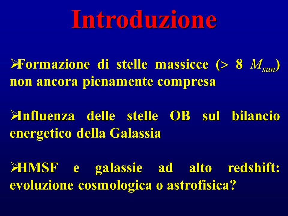 Introduzione Formazione di stelle massicce ( 8 M sun ) non ancora pienamente compresa Formazione di stelle massicce ( 8 M sun ) non ancora pienamente compresa Influenza delle stelle OB sul bilancio energetico della Galassia Influenza delle stelle OB sul bilancio energetico della Galassia HMSF e galassie ad alto redshift: evoluzione cosmologica o astrofisica.