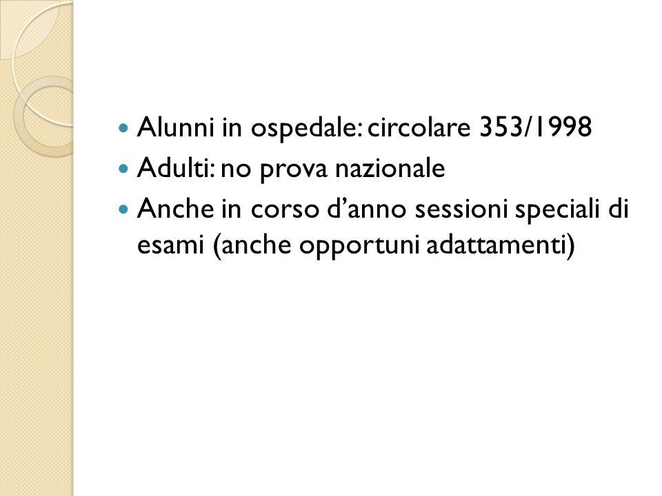 Alunni in ospedale: circolare 353/1998 Adulti: no prova nazionale Anche in corso danno sessioni speciali di esami (anche opportuni adattamenti)
