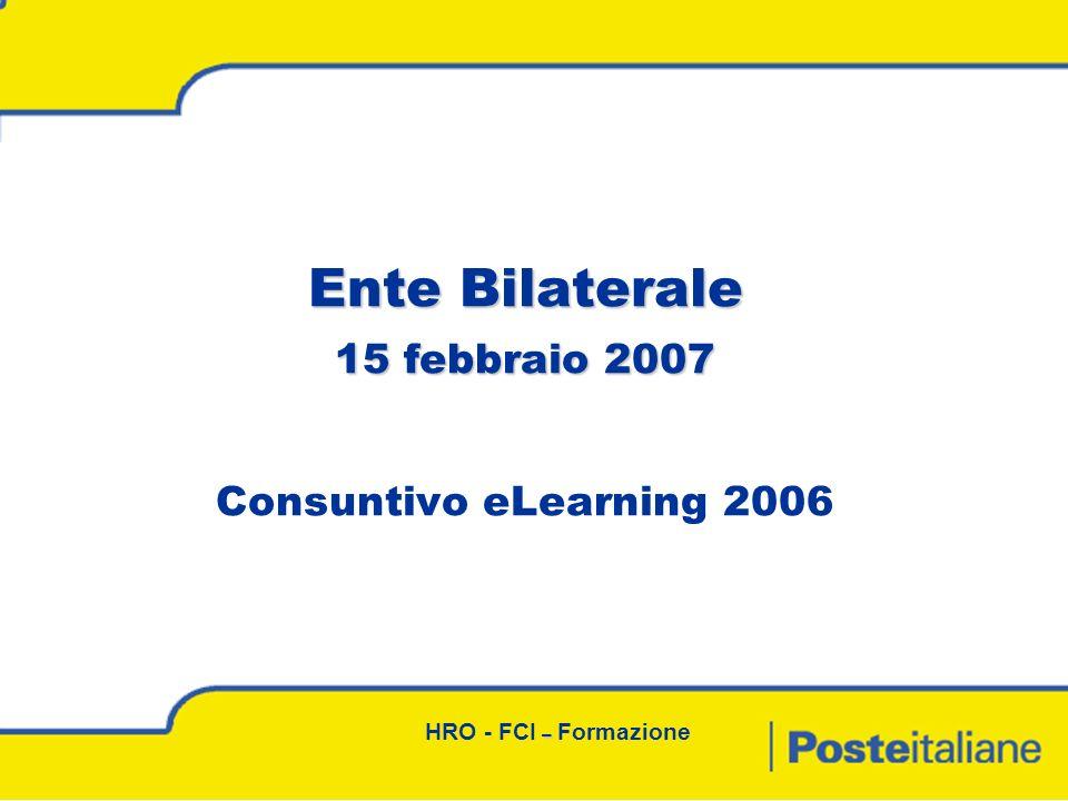 – HRO - FCI – Formazione Ente Bilaterale 15 febbraio 2007 Ente Bilaterale 15 febbraio 2007 Consuntivo eLearning 2006