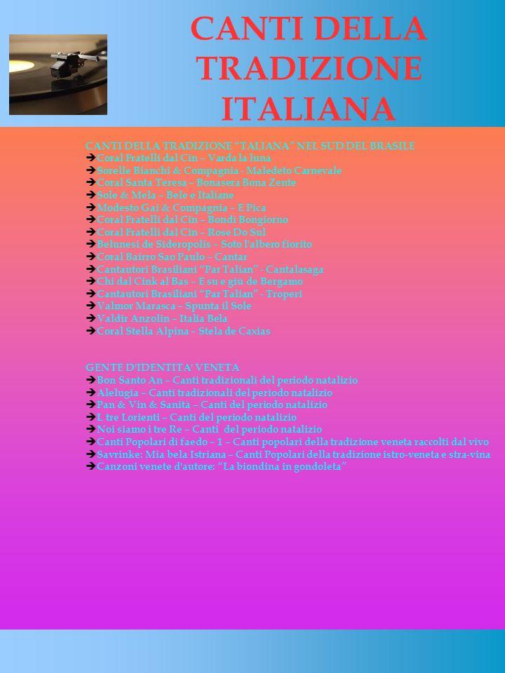 CANTI DELLA TRADIZIONE ITALIANA CANTI DELLA TRADIZIONE TALIANA NEL SUD DEL BRASILE Coral Fratelli dal Cin – Varda la luna Sorelle Bianchi & Compagnia - Maledeto Carnevale Coral Santa Teresa – Bonasera Bona Zente Sole & Mela – Bele e Italiane Modesto Gai & Compagnia – E Pica Coral Fratelli dal Cin – Bondì Bongiorno Coral Fratelli dal Cin – Rose Do Sul Belunesi de Sideropolis – Soto l albero fiorito Coral Bairro Sao Paulo – Cantar Cantautori Brasiliani Par Talian - Cantalasaga Chi dal Cink al Bas – E su e giù de Bergamo Cantautori Brasiliani Par Talian - Troperi Valmor Marasca – Spunta il Sole Valdir Anzolin – Italia Bela Coral Stella Alpina – Stela de Caxias GENTE D IDENTITA VENETA Bon Santo An – Canti tradizionali del periodo natalizio Alelugia – Canti tradizionali del periodo natalizio Pan & Vin & Sanità – Canti del periodo natalizio L tre Lorienti – Canti del periodo natalizio Noi siamo i tre Re – Canti del periodo natalizio Canti Popolari di faedo – 1 – Canti popolari della tradizione veneta raccolti dal vivo Savrinke: Mia bela Istriana – Canti Popolari della tradizione istro-veneta e stra-vina Canzoni venete d autore: La biondina in gondoleta