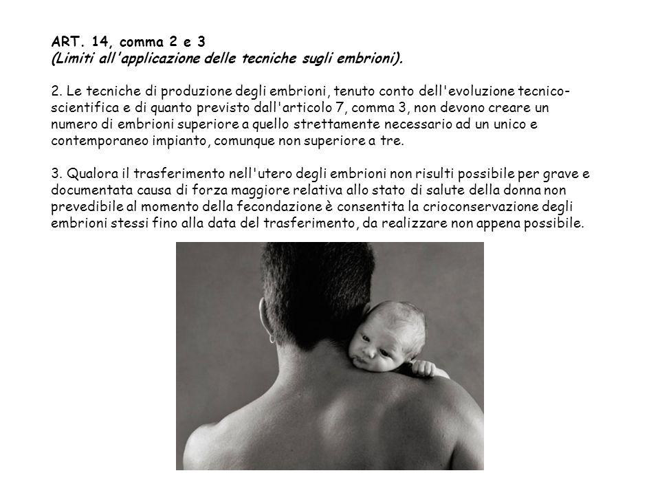 ART. 14, comma 2 e 3 (Limiti all'applicazione delle tecniche sugli embrioni). 2. Le tecniche di produzione degli embrioni, tenuto conto dell'evoluzion