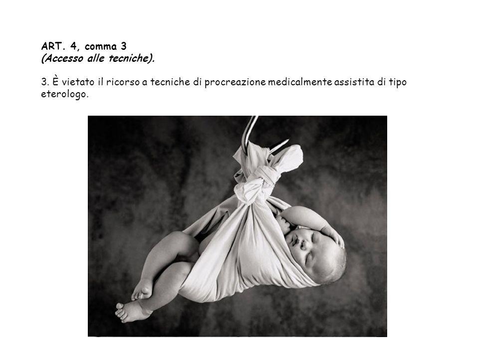 ART. 4, comma 3 (Accesso alle tecniche). 3. È vietato il ricorso a tecniche di procreazione medicalmente assistita di tipo eterologo.