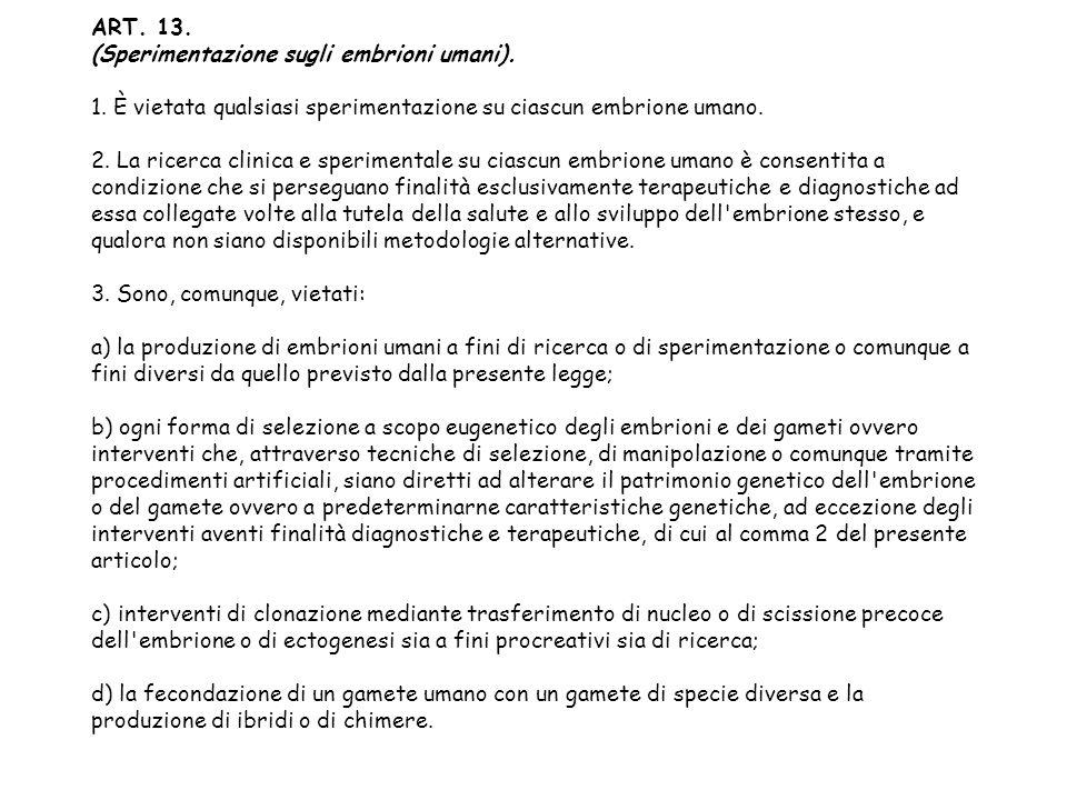 ART. 13. (Sperimentazione sugli embrioni umani). 1. È vietata qualsiasi sperimentazione su ciascun embrione umano. 2. La ricerca clinica e sperimental