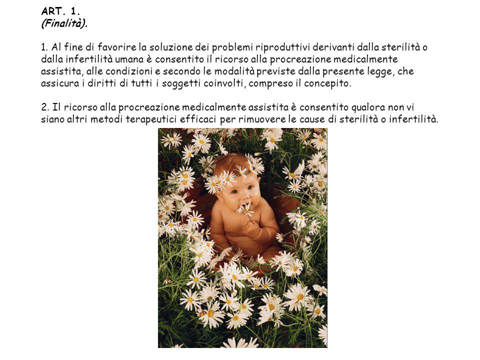 ART. 1. (Finalità). 1. Al fine di favorire la soluzione dei problemi riproduttivi derivanti dalla sterilità o dalla infertilità umana è consentito il