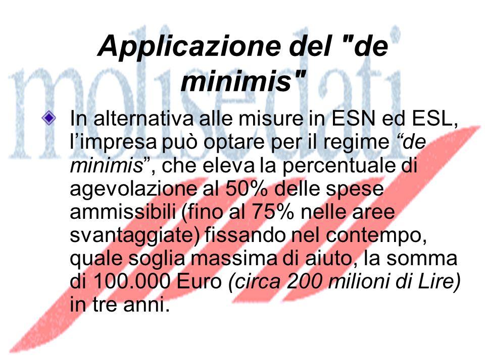 Applicazione del de minimis In alternativa alle misure in ESN ed ESL, limpresa può optare per il regime de minimis, che eleva la percentuale di agevolazione al 50% delle spese ammissibili (fino al 75% nelle aree svantaggiate) fissando nel contempo, quale soglia massima di aiuto, la somma di 100.000 Euro (circa 200 milioni di Lire) in tre anni.