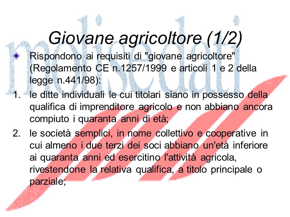 Giovane agricoltore (1/2) Rispondono ai requisiti di giovane agricoltore (Regolamento CE n.1257/1999 e articoli 1 e 2 della legge n.441/98): 1.le ditte individuali le cui titolari siano in possesso della qualifica di imprenditore agricolo e non abbiano ancora compiuto i quaranta anni di età; 2.le società semplici, in nome collettivo e cooperative in cui almeno i due terzi dei soci abbiano un età inferiore ai quaranta anni ed esercitino l attività agricola, rivestendone la relativa qualifica, a titolo principale o parziale;