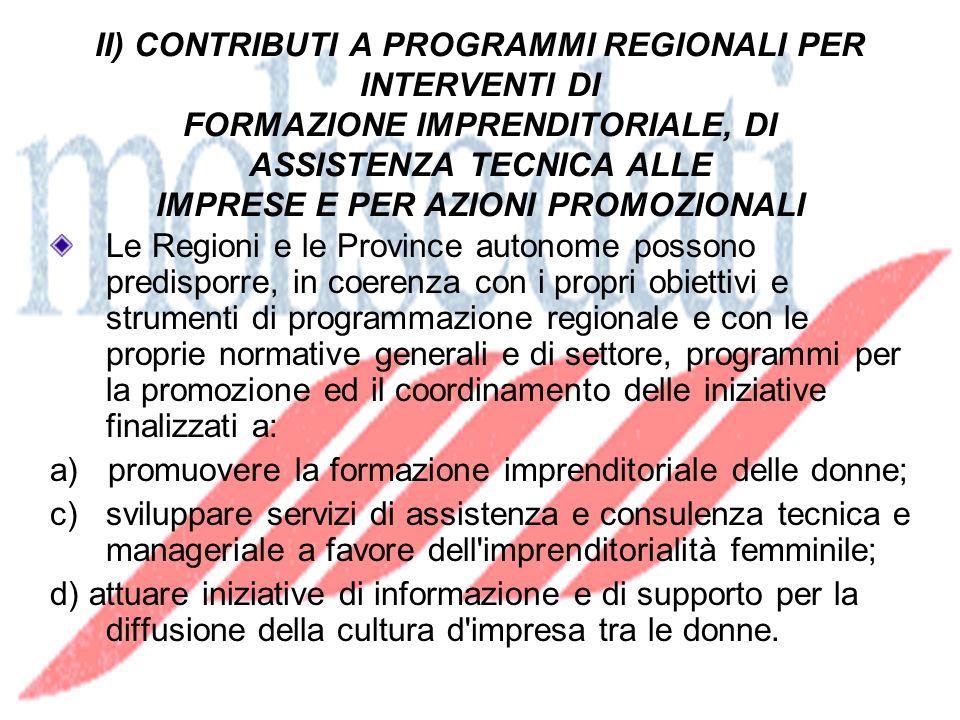 II) CONTRIBUTI A PROGRAMMI REGIONALI PER INTERVENTI DI FORMAZIONE IMPRENDITORIALE, DI ASSISTENZA TECNICA ALLE IMPRESE E PER AZIONI PROMOZIONALI Le Regioni e le Province autonome possono predisporre, in coerenza con i propri obiettivi e strumenti di programmazione regionale e con le proprie normative generali e di settore, programmi per la promozione ed il coordinamento delle iniziative finalizzati a: a) promuovere la formazione imprenditoriale delle donne; c) sviluppare servizi di assistenza e consulenza tecnica e manageriale a favore dell imprenditorialità femminile; d) attuare iniziative di informazione e di supporto per la diffusione della cultura d impresa tra le donne.