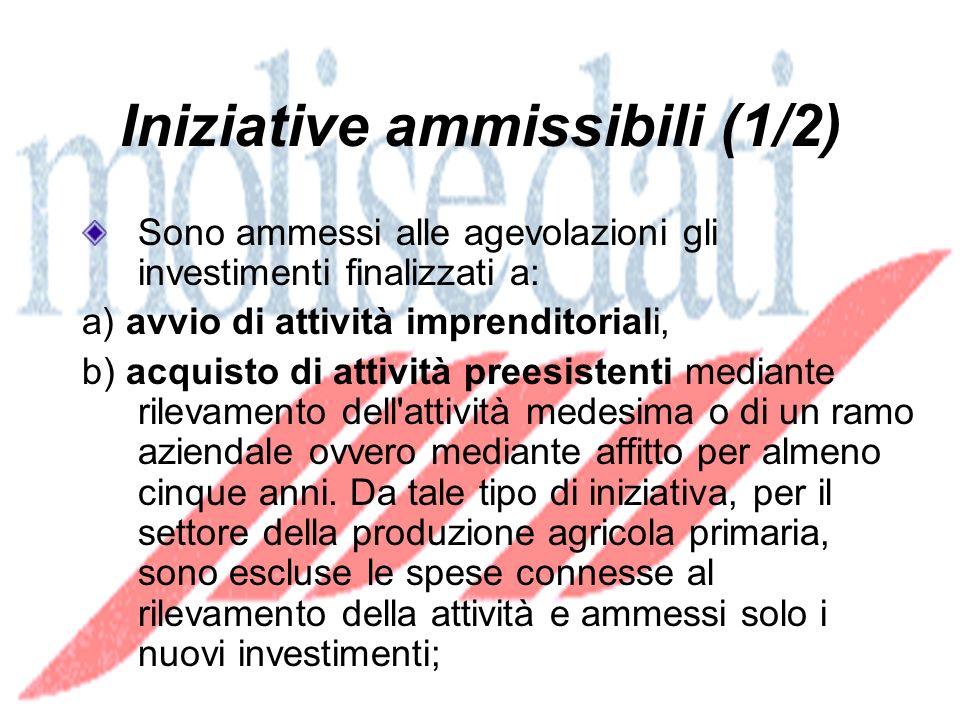 Iniziative ammissibili (1/2) Sono ammessi alle agevolazioni gli investimenti finalizzati a: a) avvio di attività imprenditoriali, b) acquisto di attività preesistenti mediante rilevamento dell attività medesima o di un ramo aziendale ovvero mediante affitto per almeno cinque anni.
