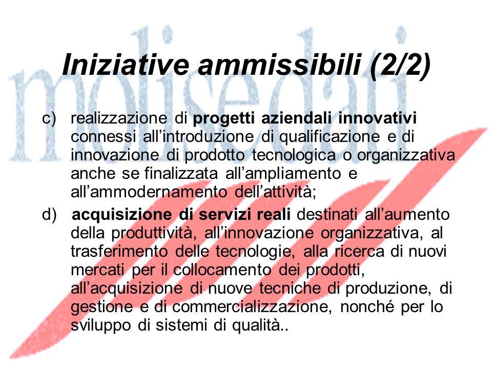 Iniziative ammissibili (2/2) c) realizzazione di progetti aziendali innovativi connessi allintroduzione di qualificazione e di innovazione di prodotto tecnologica o organizzativa anche se finalizzata allampliamento e allammodernamento dellattività; d) acquisizione di servizi reali destinati allaumento della produttività, allinnovazione organizzativa, al trasferimento delle tecnologie, alla ricerca di nuovi mercati per il collocamento dei prodotti, allacquisizione di nuove tecniche di produzione, di gestione e di commercializzazione, nonché per lo sviluppo di sistemi di qualità..
