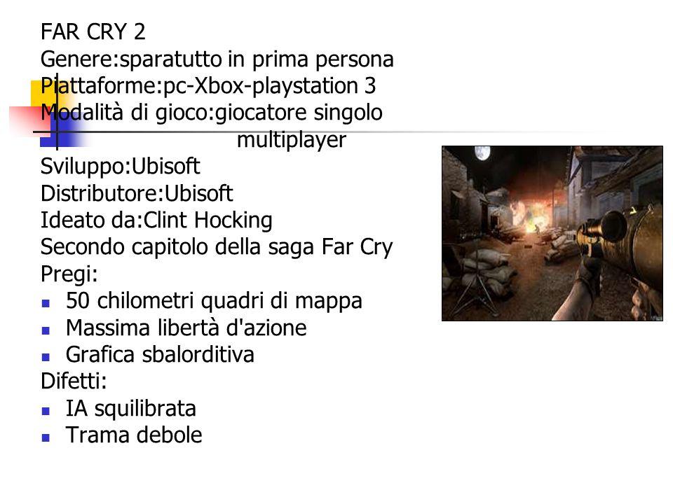 FAR CRY 2 Genere:sparatutto in prima persona Piattaforme:pc-Xbox-playstation 3 Modalità di gioco:giocatore singolo multiplayer Sviluppo:Ubisoft Distri