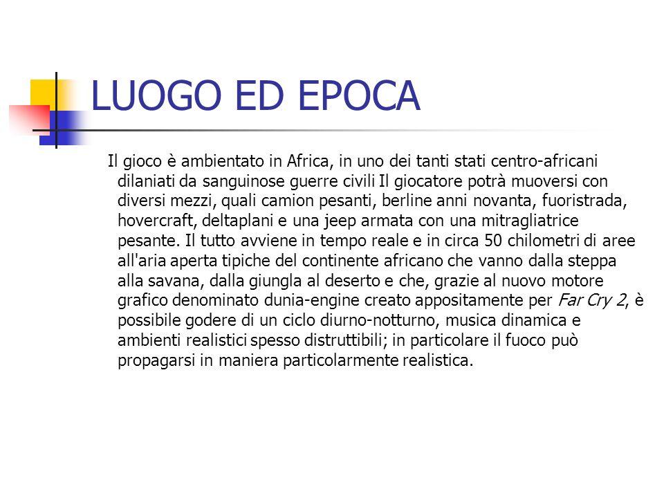 LUOGO ED EPOCA Il gioco è ambientato in Africa, in uno dei tanti stati centro-africani dilaniati da sanguinose guerre civili Il giocatore potrà muover