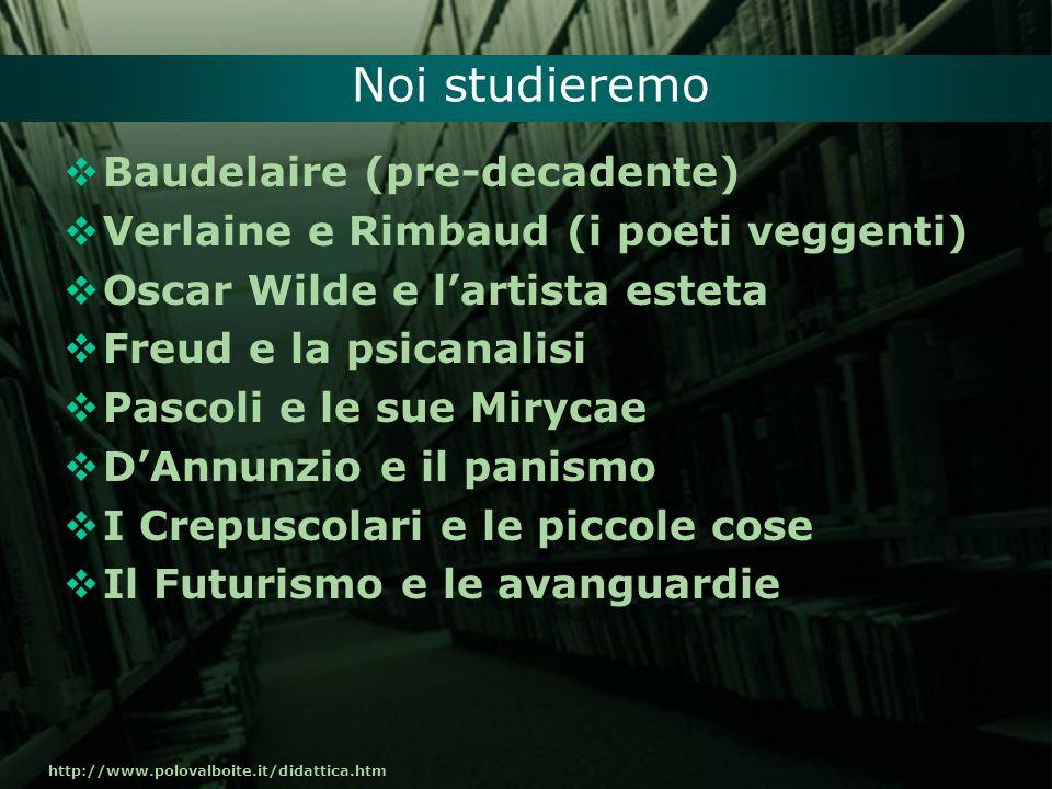 http://www.polovalboite.it/didattica.htm Noi studieremo Baudelaire (pre-decadente) Verlaine e Rimbaud (i poeti veggenti) Oscar Wilde e lartista esteta