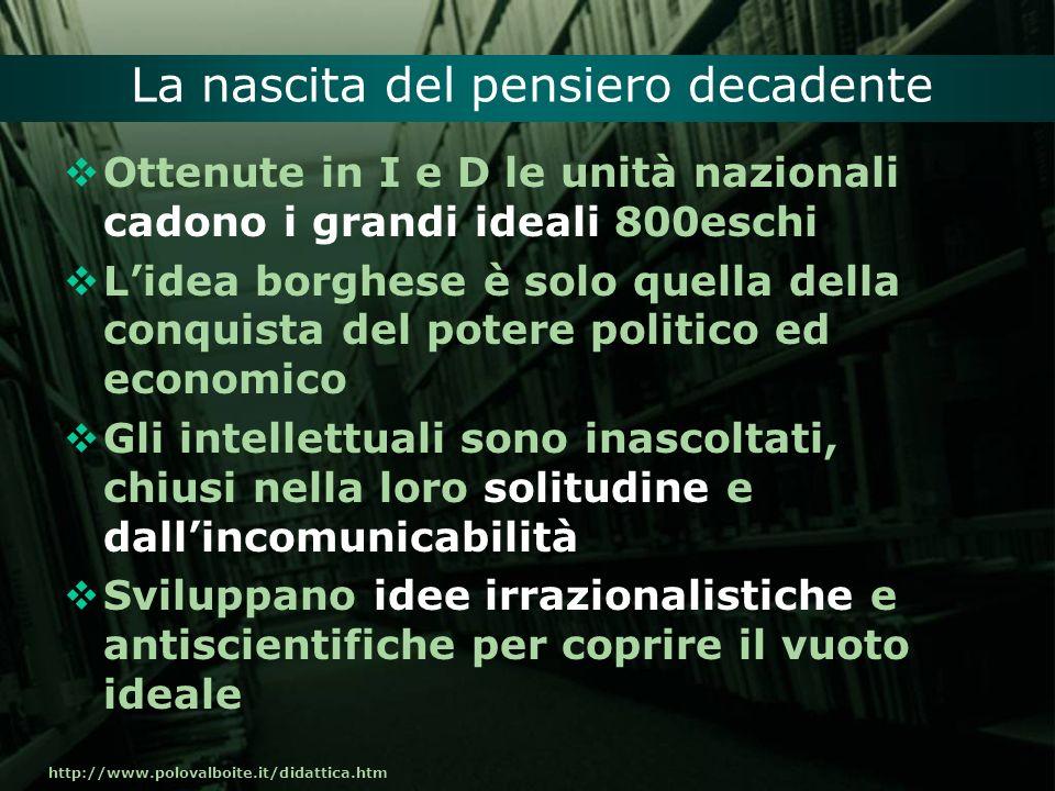 http://www.polovalboite.it/didattica.htm La nascita del pensiero decadente Ottenute in I e D le unità nazionali cadono i grandi ideali 800eschi Lidea