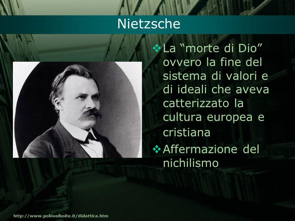 http://www.polovalboite.it/didattica.htm Nietzsche La morte di Dio ovvero la fine del sistema di valori e di ideali che aveva catterizzato la cultura