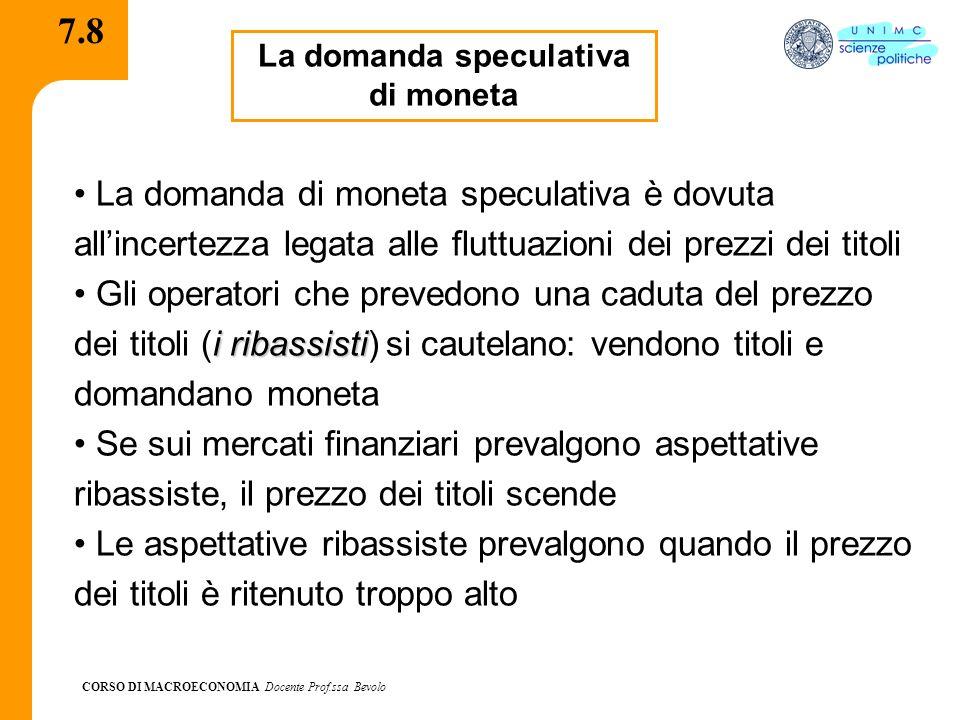 CORSO DI MACROECONOMIA Docente Prof.ssa Bevolo 7.8 La domanda speculativa di moneta La domanda di moneta speculativa è dovuta allincertezza legata all