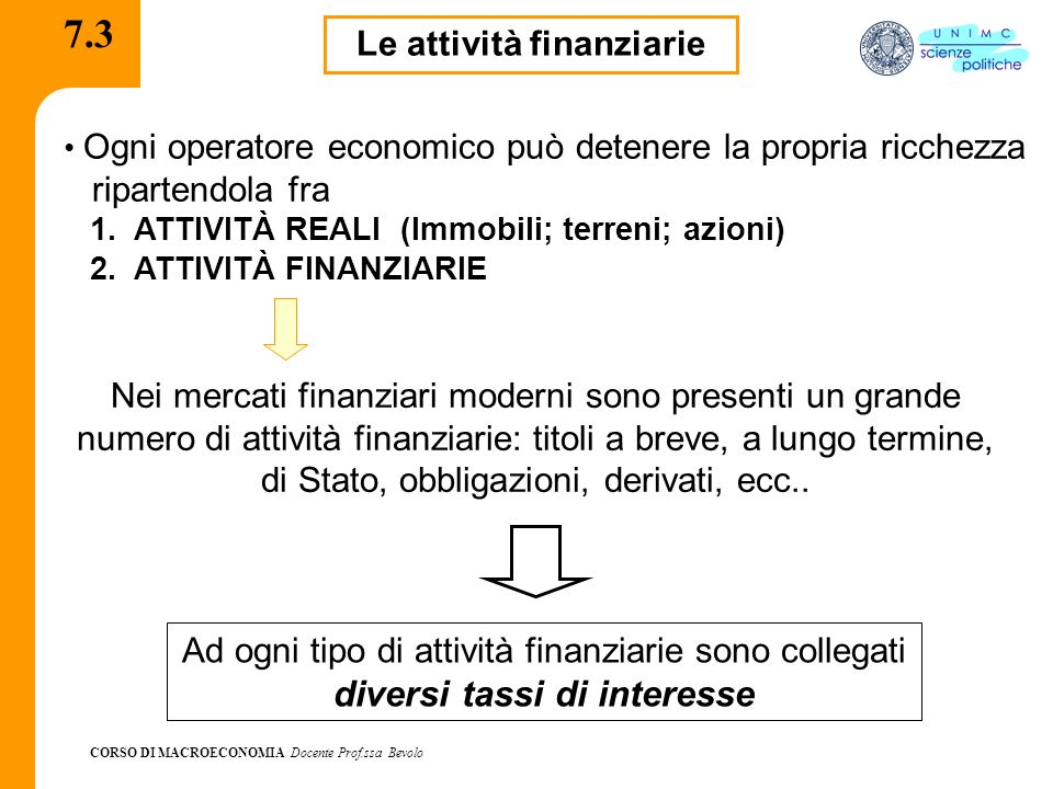 CORSO DI MACROECONOMIA Docente Prof.ssa Bevolo 7.3 Le attività finanziarie Ogni operatore economico può detenere la propria ricchezza ripartendola fra