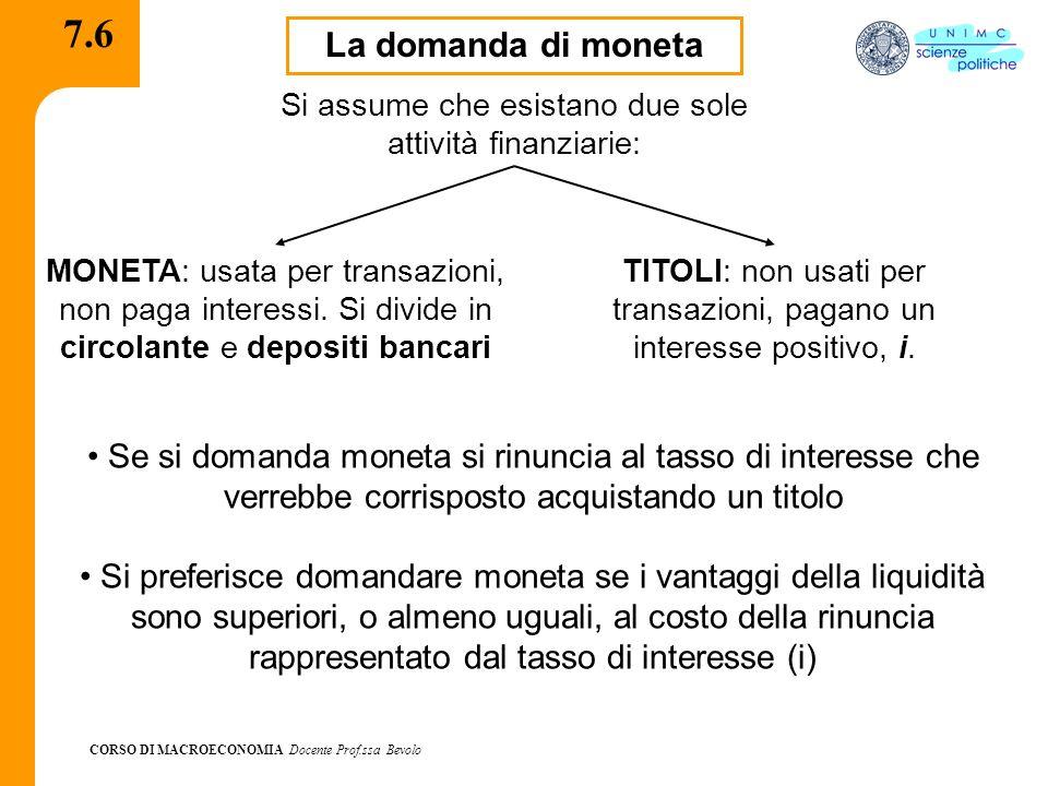 CORSO DI MACROECONOMIA Docente Prof.ssa Bevolo 7.6 La domanda di moneta Si assume che esistano due sole attività finanziarie: MONETA: usata per transa