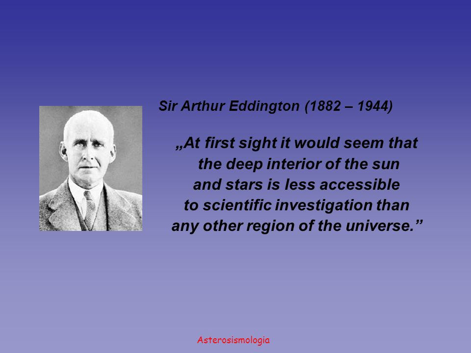 Asterosismologia Sir Arthur Eddington (1882 – 1944) At first sight it would seem that the deep interior of the sun and stars is less accessible to scientific investigation than any other region of the universe.