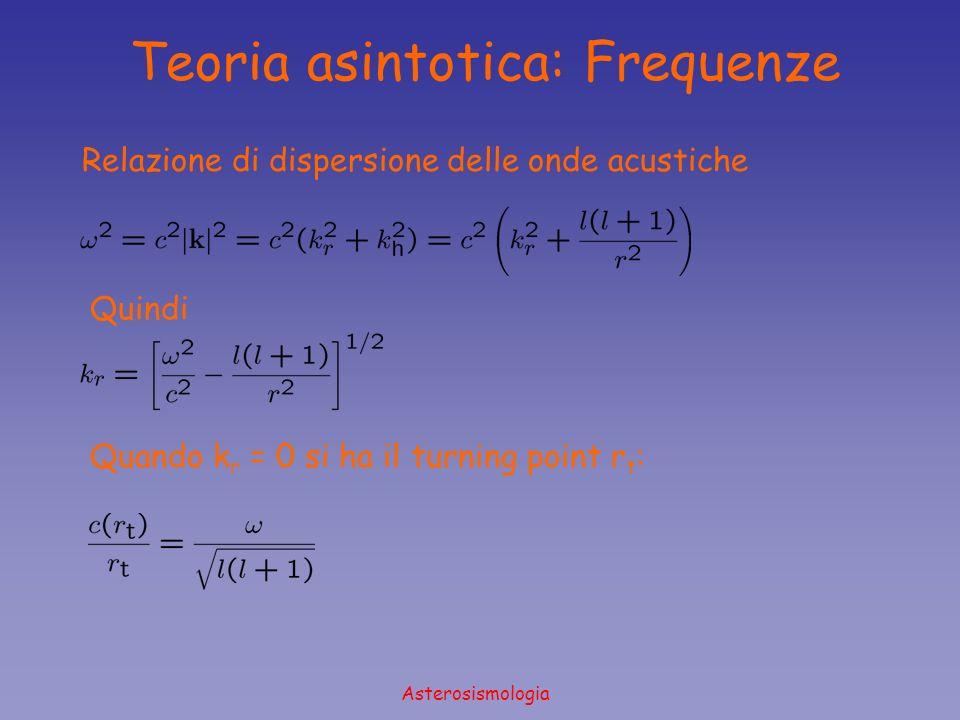 Asterosismologia Relazione di dispersione delle onde acustiche Quindi Quando k r = 0 si ha il turning point r t : Teoria asintotica: Frequenze