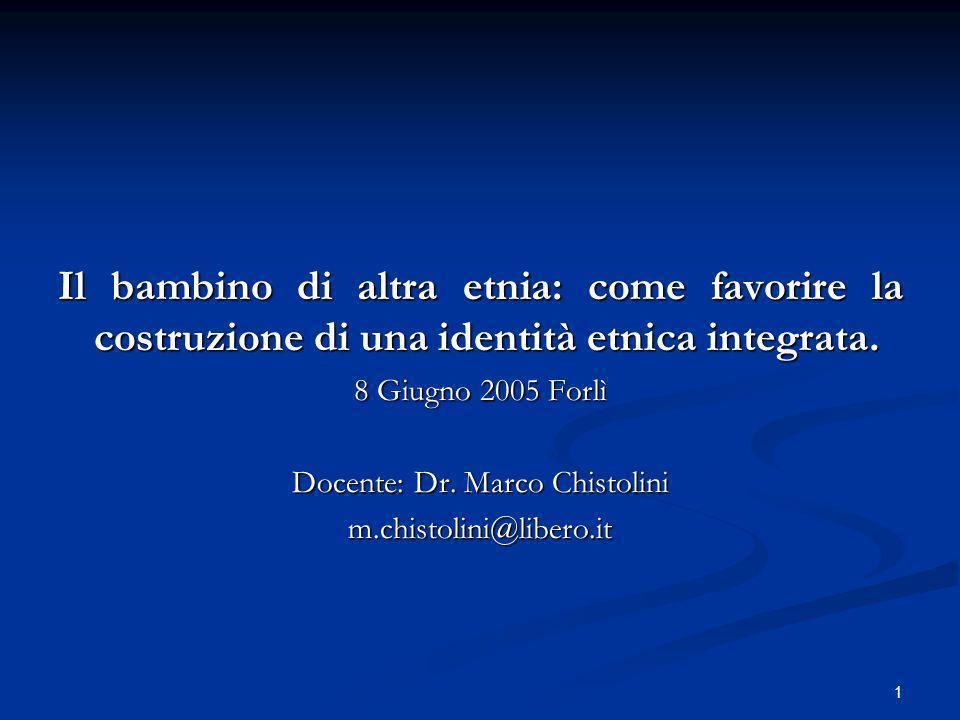 1 Il bambino di altra etnia: come favorire la costruzione di una identità etnica integrata. 8 Giugno 2005 Forlì Docente: Dr. Marco Chistolini m.chisto