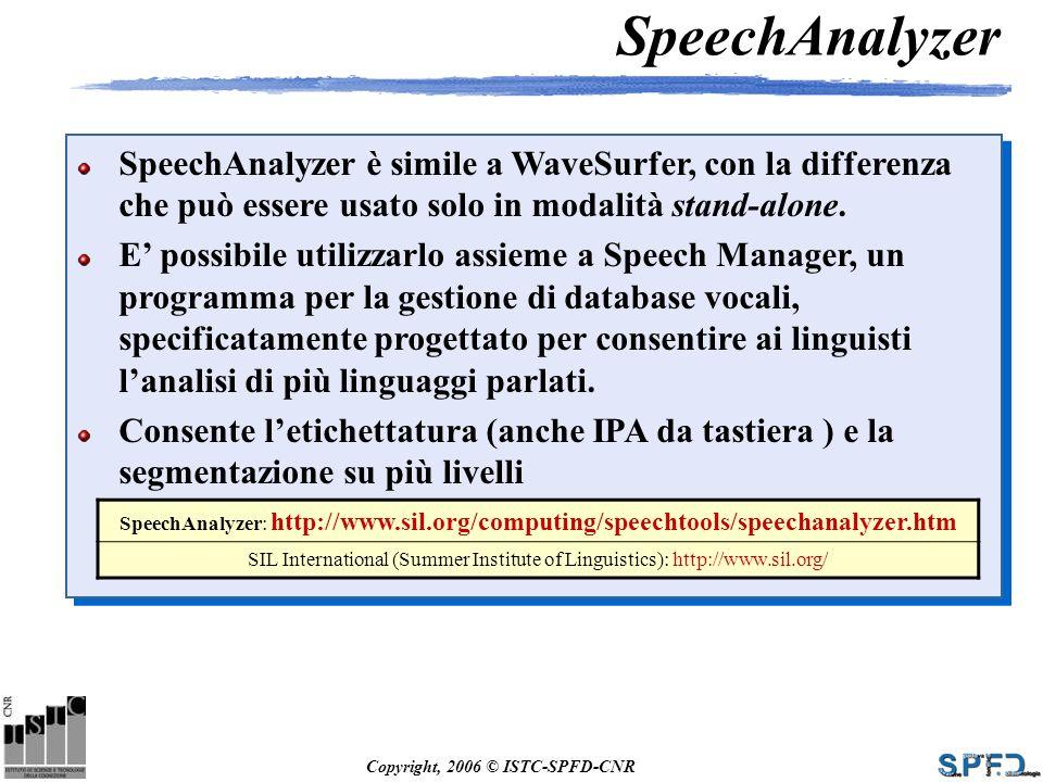 Copyright, 2006 © ISTC-SPFD-CNR SpeechAnalyzer SpeechAnalyzer è simile a WaveSurfer, con la differenza che può essere usato solo in modalità stand-alo