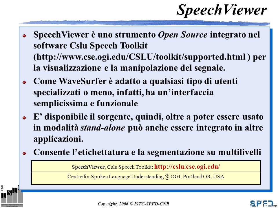 Copyright, 2006 © ISTC-SPFD-CNR SpeechViewer SpeechViewer è uno strumento Open Source integrato nel software Cslu Speech Toolkit (http://www.cse.ogi.e