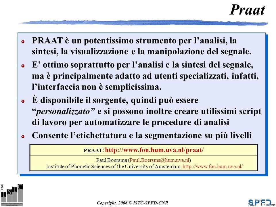 Copyright, 2006 © ISTC-SPFD-CNR Praat PRAAT è un potentissimo strumento per lanalisi, la sintesi, la visualizzazione e la manipolazione del segnale. E