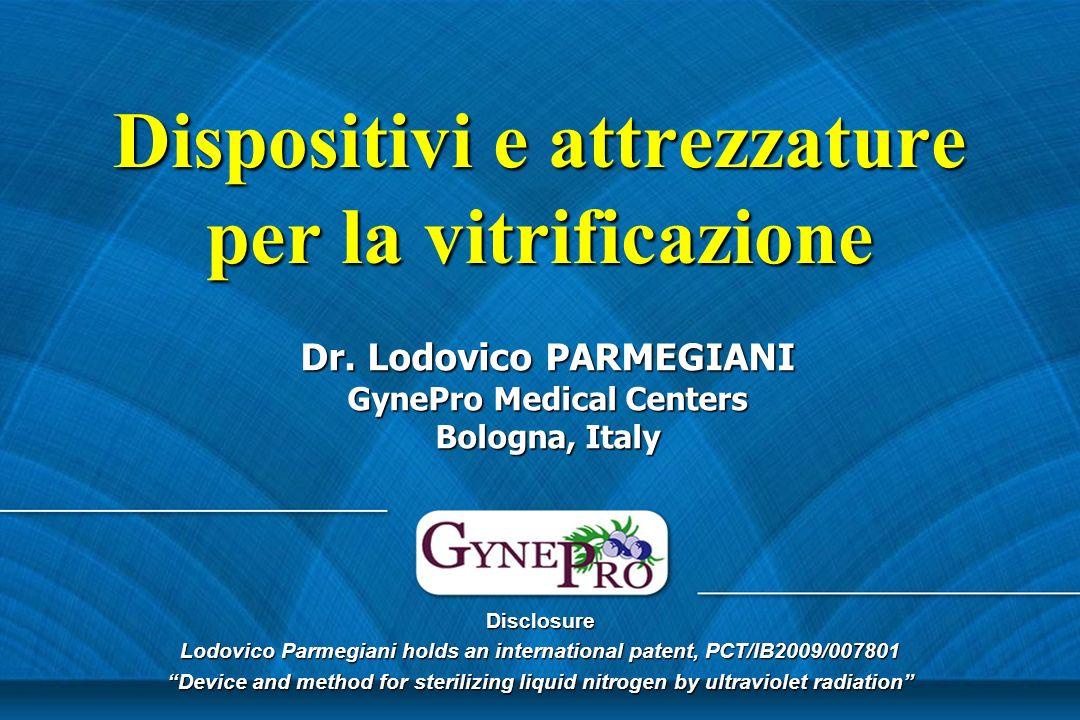 Dispositivi e attrezzature per la vitrificazione Dr. Lodovico PARMEGIANI GynePro Medical Centers Bologna, Italy Disclosure Lodovico Parmegiani holds a