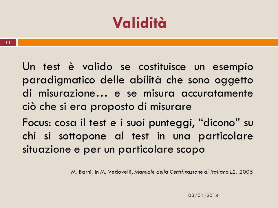 03/01/2014 11 Validità Un test è valido se costituisce un esempio paradigmatico delle abilità che sono oggetto di misurazione… e se misura accuratamen