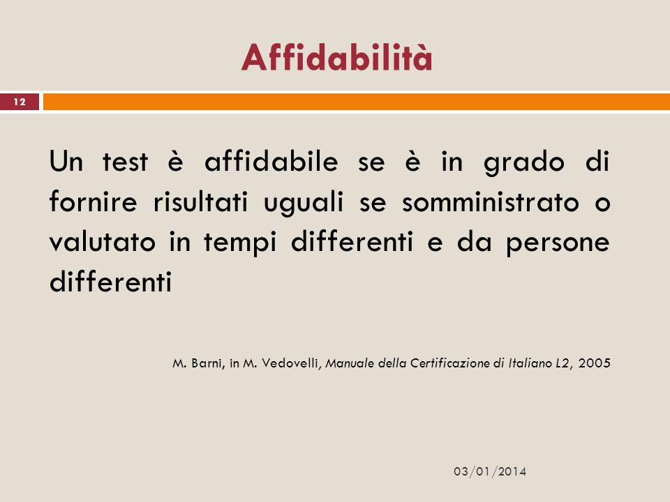 03/01/2014 12 Affidabilità Un test è affidabile se è in grado di fornire risultati uguali se somministrato o valutato in tempi differenti e da persone