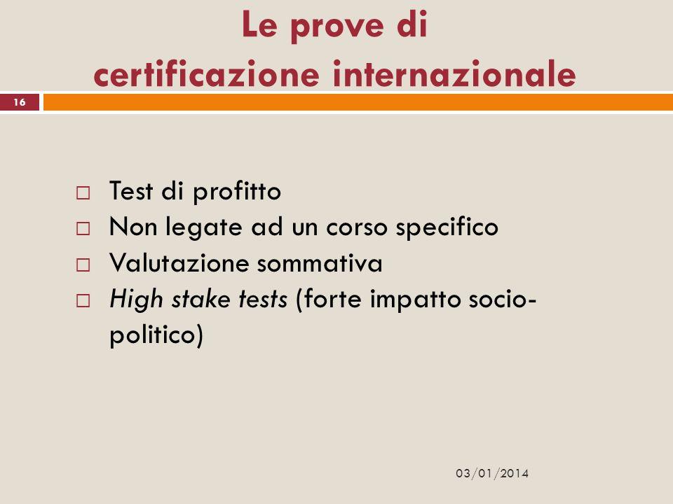 03/01/2014 16 Le prove di certificazione internazionale Test di profitto Non legate ad un corso specifico Valutazione sommativa High stake tests (fort
