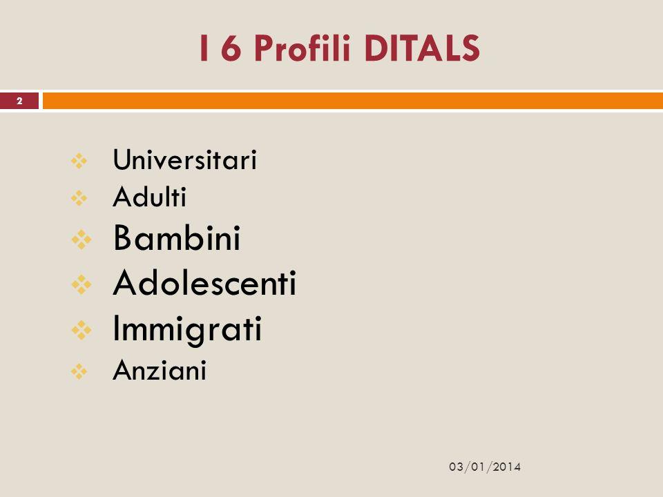 I 6 Profili DITALS Universitari Adulti Bambini Adolescenti Immigrati Anziani 2 03/01/2014