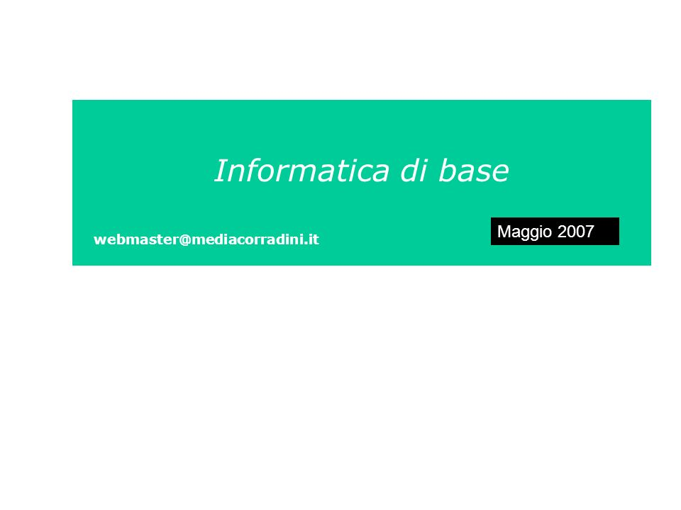 Informatica di base webmaster@mediacorradini.it Maggio 2007