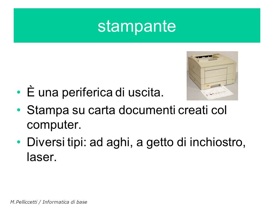 È una periferica di uscita. Stampa su carta documenti creati col computer. Diversi tipi: ad aghi, a getto di inchiostro, laser. stampante M.Pelliccett