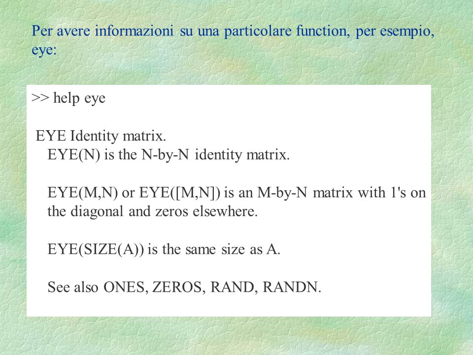 Per avere informazioni su una particolare function, per esempio, eye: >> help eye EYE Identity matrix. EYE(N) is the N-by-N identity matrix. EYE(M,N)