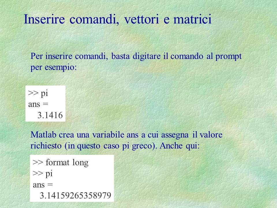 Per inserire matrici, si usano parentesi quadre: il comando: >> a=[2, 3; 1, 2] produce in output: a = 2 3 1 2 Notare che non cè nessun bisogno di dimensionare la matrice: Matlab infatti attribuisce automaticamente la memoria richiesta.