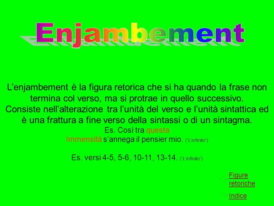 Lenjambement è la figura retorica che si ha quando la frase non termina col verso, ma si protrae in quello successivo. Consiste nellalterazione tra lu