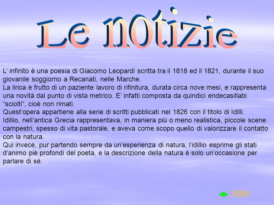 L infinito è una poesia di Giacomo Leopardi scritta tra il 1818 ed il 1821, durante il suo giovanile soggiorno a Recanati, nelle Marche. La lirica è f