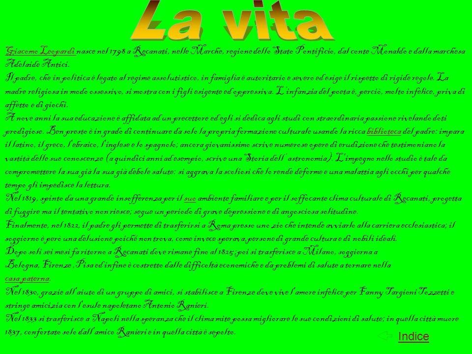 lo Zibaldone - diario che Leopardi scrive dal 1817 al 1832 ; il poeta quasi giornalmente vi annotava i suoi pensieri e i suoi appunti sugli argomenti più disparati: riflessioni sulla lingua giudizi storici, considerazioni fìlosofiche, letterarie e personali ; le Operette morali - un opera fìlosofica in cui Leopardi illustra la sua concezione pessimistica della vita nel linguaggio della prosa poetica e il suo pensiero; alcune sono in forma di dialogo tra due personaggi (es.