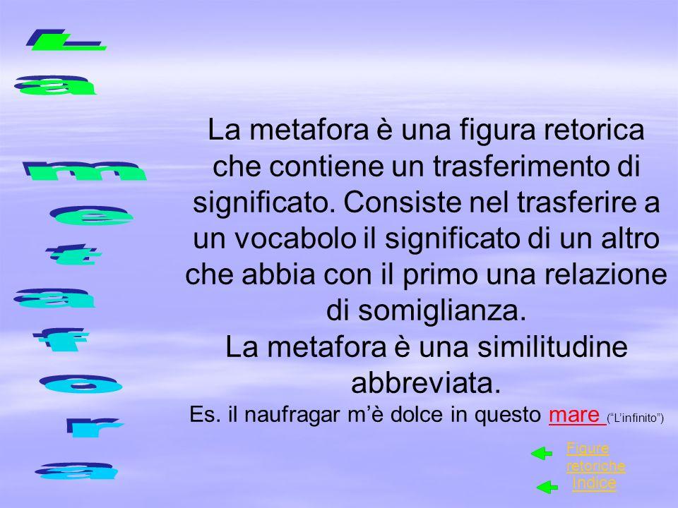 La metafora è una figura retorica che contiene un trasferimento di significato. Consiste nel trasferire a un vocabolo il significato di un altro che a