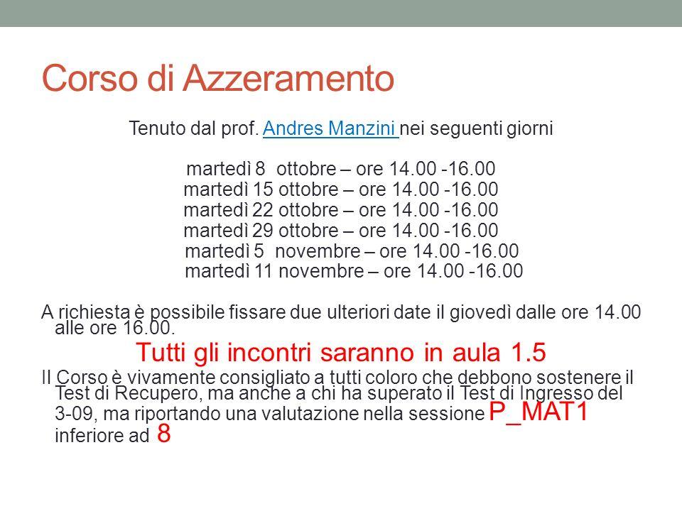 Corso di Azzeramento Tenuto dal prof. Andres Manzini nei seguenti giorni martedì 8 ottobre – ore 14.00 -16.00 martedì 15 ottobre – ore 14.00 -16.00 ma