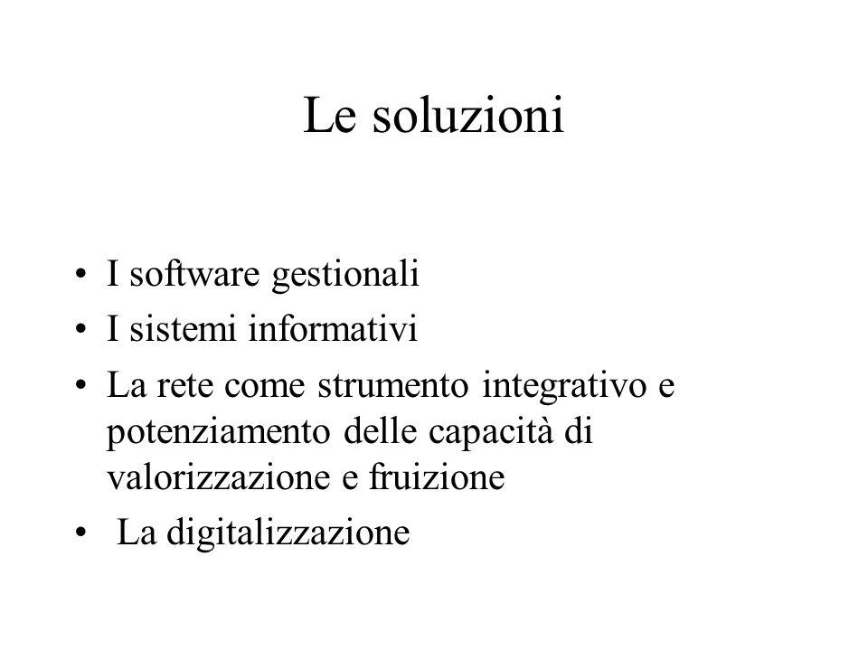 Le soluzioni I software gestionali I sistemi informativi La rete come strumento integrativo e potenziamento delle capacità di valorizzazione e fruizione La digitalizzazione